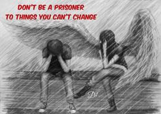 Don't be a prisoner to things you can't change
