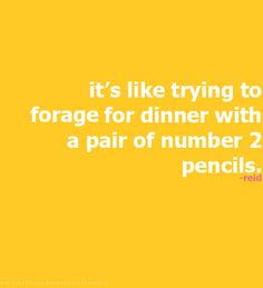 It's like trying to forage for dinner with a pair of number 2 pencils.-Dr. Spencer Reid (Criminal Minds)