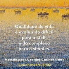 Qualidade de vida é evoluir do difícil para o fácil, e do complexo para o simples. Mentalização 17 do blog Caminho Nobre  #vidasimples #simplicidade #viver bem