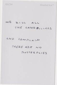 we kill all the caterpillars and complain there are no butterflies.