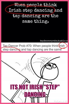 ITS SO ANNOYING!!! And I bet the person who made that tap dancing meme thinks of irish dance as river dancing or leprechaun dancing -_-