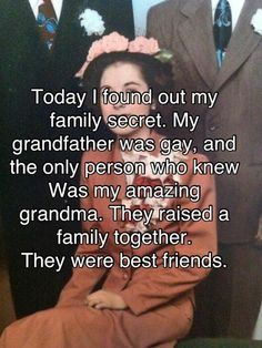 Today I found out my family secret. My grandfather was gay, and the only person who knew was my amazing grandma. They raised a family together. They were best friends.