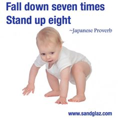 Fall down seven times. Stand up eight.  - Japanese Proverb