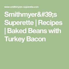 Smithmyer's Superette  | Recipes | Baked Beans with Turkey Bacon Turkey Bacon Recipes, Baked Beans, My Recipes, Baking, Bread Making, Patisserie, Backen, Bread, Bake Beans