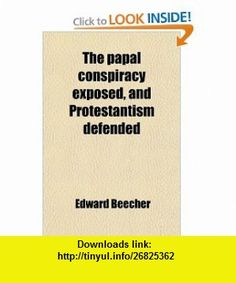 The Papal Conspiracy Exposed, and Protestantism Defended; In the Light of Reason, History  Scripture (9781458932167) Edward Beecher , ISBN-10: 1458932168  , ISBN-13: 978-1458932167 ,  , tutorials , pdf , ebook , torrent , downloads , rapidshare , filesonic , hotfile , megaupload , fileserve