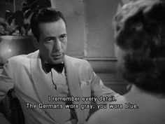 I remember every detail. The Germans wore grey, you wore blue. Casablanca