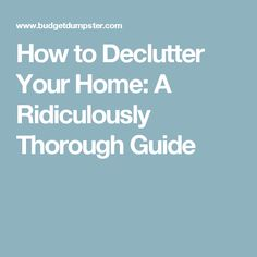 How to Declutter Your Home: A Ridiculously Thorough Guide