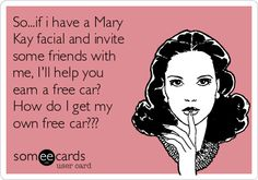 So...if i have a Mary Kay facial and invite some friends with me, I'll help you earn a free car? How do I get my own free car???