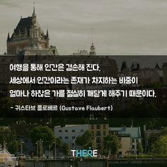 여행을 통해 인간은 겸손해진다. 세상에서 인간이라는 존재가 차지하는 비중이 얼마나 하찮은 가를 절실히 깨닫게 해주기 때문이다. - 귀스타브 플로베르 (Gustave Flaubert)  www.thethe.re #there #thethere #데어 #데얼 #자유여행