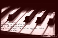 Life is Like a piano  White keys are Happy Moments, Black Keys are Sad Moments, But Remember Both Keys are Played Together To Give        ... Sweet Music...