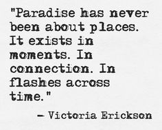 "Paradise has never been about places. It exists in moments. In connection. In flashes across time"" -Victoria Erickson"
