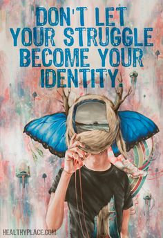 Quote on mental health: Don't let your struggle become your identity.   www.HealthyPlace.com