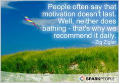 People often say that motivation doesn't last. Well, neither does bathing -- that's why we recommend it daily.
