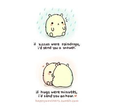 if kisses were raindrops i'd send you a shower. if hugs were minutes, i'd send you an hour. (by happy monsters.)