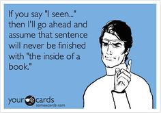 "This is probably my biggest pet peeve ever!! Nothing sounds more uneducated than ""I seen""..."