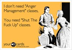 I don't need 'Anger Management' classes, You need 'Shut The Fuck Up' classes.