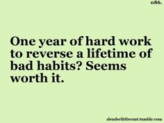One year of hard work to reverse a lifetime of bad habits? Seems worth it.