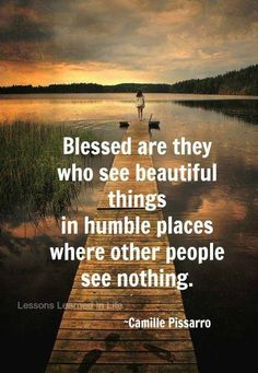 Blessed are they who see beautiful things in humble places.