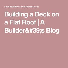Building a Deck on a Flat Roof | A Builder's Blog