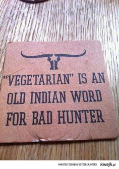 """vegetarian"" is an old indian word for bad hunter"