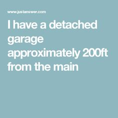 I have a detached garage approximately 200ft from the main