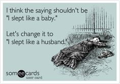 I think the saying shouldn't be 'I slept like a baby.' Let's change it to 'I slept like a husband.'