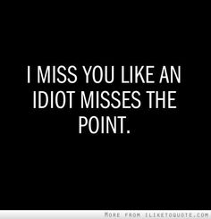 I miss you like an idiot misses the point. #love