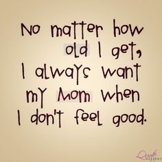 No Matter How Old I get, I always Want my MOM when I Don't Feel Good. #Quoteacademy