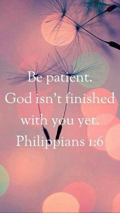 Be patient. God isnt finished with you yet.
