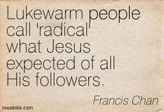 Francis Chan: Lukewarm people call 'radical' what Jesus expected of all His followers. people. Meetville Quotes