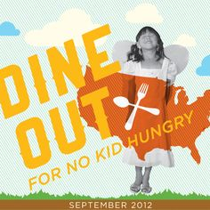 September is Hunger Awareness Month! Join Food Network in the fight to end childhood hunger by participating in Dine Out For No Kid Hungry. Support the campaign by dining out at participating restaurants from September 16-22, 2012.  Money raised will support Share Our Strength's No Kid Hungry campaign to end childhood hunger in America. Go to http://foodnetwork.com/hungry for participating restaurants.