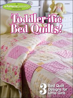 Toddler-ific Bed Quilts! 3 Bed Quilt Designs for Little Girls