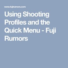 Using Shooting Profiles and the Quick Menu - Fuji Rumors