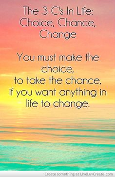 Master the 3 Cs in life:  1. CHOICE 2. CHANCE 3. CHANGE