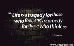 "intj quote ""Life is a tragedy for those who feel, and a comedy for those who think."" -La Bruyere"