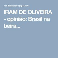 IRAM DE OLIVEIRA - opinião: Brasil na beira...