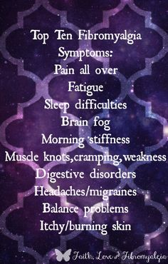 Top Ten Fibromyalgia Symptoms: Pain all over; Fatigue; Sleep difficulties; Brain fog; Morning stiffness; Muscle knots, cramping, weakness; Digestive disorders; Headaches/migraines; Balance problems; Itchy/burning skin. (Faith, Love, and Fibromyalgia)