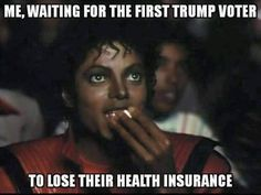 Me, waiting for the first Trump voter to lose their health insurance.