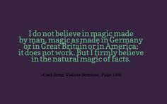 I do not believe in magic made by man, magic as made in Germany or in Great Britain or in America; it does not work. But I firmly believe in the natural magic of facts. ~Carl Jung, Visions Seminar, Page 1205