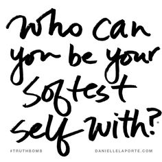 Who can you be your softest self with? Subscribe: DanielleLaPorte.com #Truthbomb #Words #Quotes