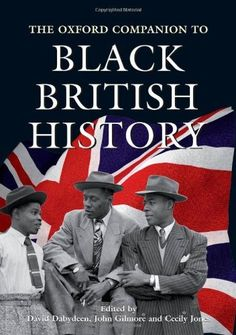 The Oxford Companion to Black British History by David Dabydeen; essential reading for anyone who wants to understand the long and fascinating history of black people in the British Isles, from African auxiliaries stationed on Hadrian's Wall in the 2nd century AD, through John Edmonstone, who taught taxidermy to Charles Darwin, Mary Seacole, the 'Black Florence Nightingale', & Walter Tull, footballer & First World War officer, to our own day.