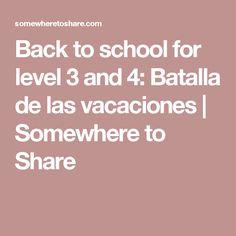 Back to school for level 3 and 4: Batalla de las vacaciones   Somewhere to Share