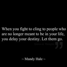When you fight to cling to people who are no longer meant to be in your life, you delay your destiny.  Let them go.