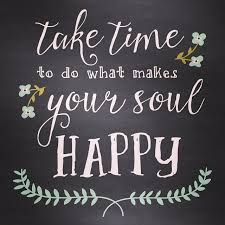 Afbeeldingsresultaat voor take time to do what makes your soul happy