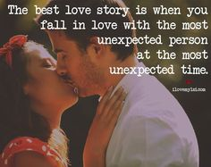 The best love story is when you fall in love with the most unexpected person at the most unexpected time.