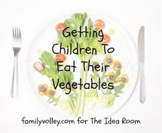 Tips for Getting Children to Eat Their Vegetables by Heather Johnson via Amy Huntley (The Idea Room)