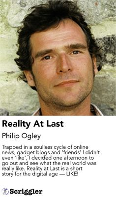 Reality At Last by Philip Ogley https://scriggler.com/detailPost/story/48048 Trapped in a soulless cycle of online news, gadget blogs and 'friends' I didn't even 'like', I decided one afternoon to go out and see what the real world was really like. Reality at Last is a short story for the digital age — LIKE!