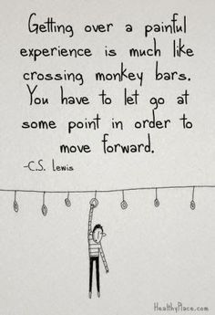 """Getting over a painful experience is much like crossing the monkey bars. You have to let go at some point in order move forward."" C. S. Lewis"