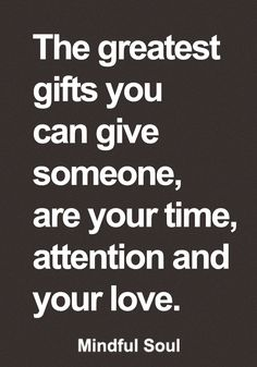 The greatest gifts you can give someone, are your time, attention and your love.
