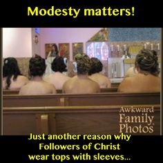1 Timothy 2:9-10 Also, the women are to dress themselves in modest clothing, with decency and good sense, not with elaborate hairstyles, gold, pearls, or expensive apparel, but with good works, as is proper for women who affirm that they worship God.